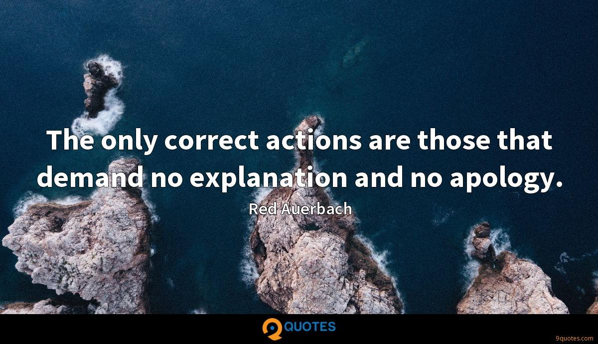 The only correct actions are those that demand no explanation and no apology.
