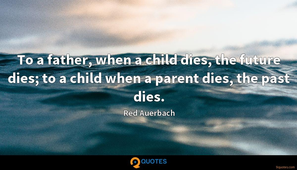 To a father, when a child dies, the future dies; to a child when a parent dies, the past dies.
