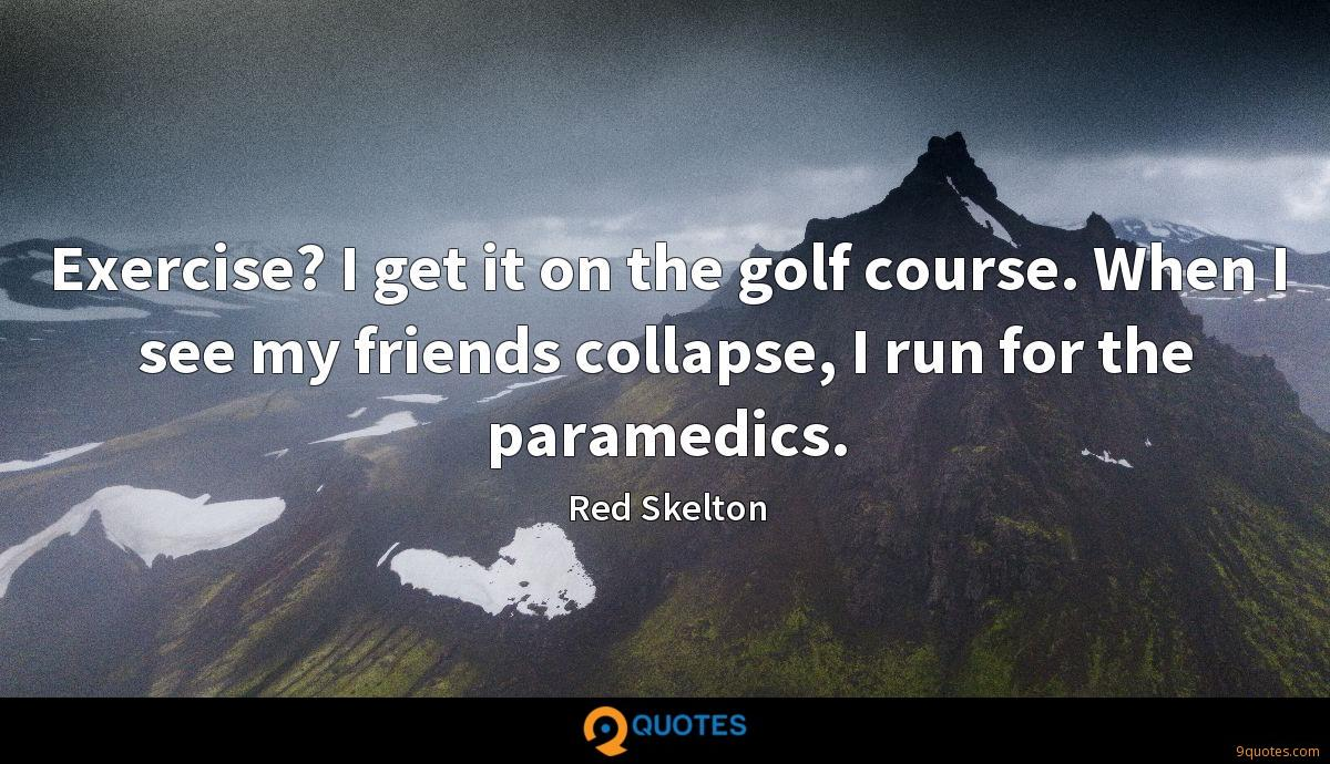 Exercise? I get it on the golf course. When I see my friends collapse, I run for the paramedics.