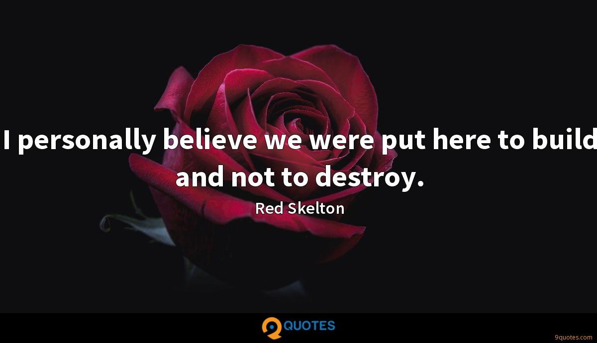 I personally believe we were put here to build and not to destroy.
