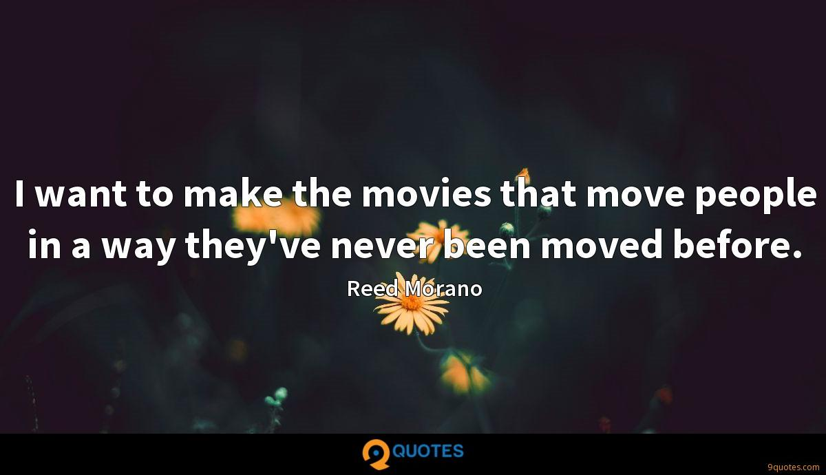 I want to make the movies that move people in a way they've never been moved before.