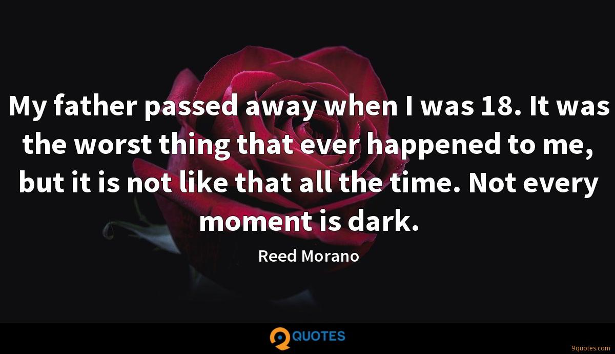 My father passed away when I was 18. It was the worst thing that ever happened to me, but it is not like that all the time. Not every moment is dark.
