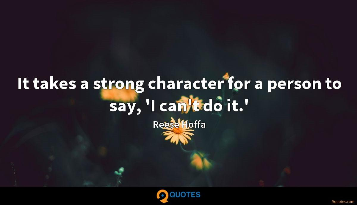 It takes a strong character for a person to say, 'I can't do it.'