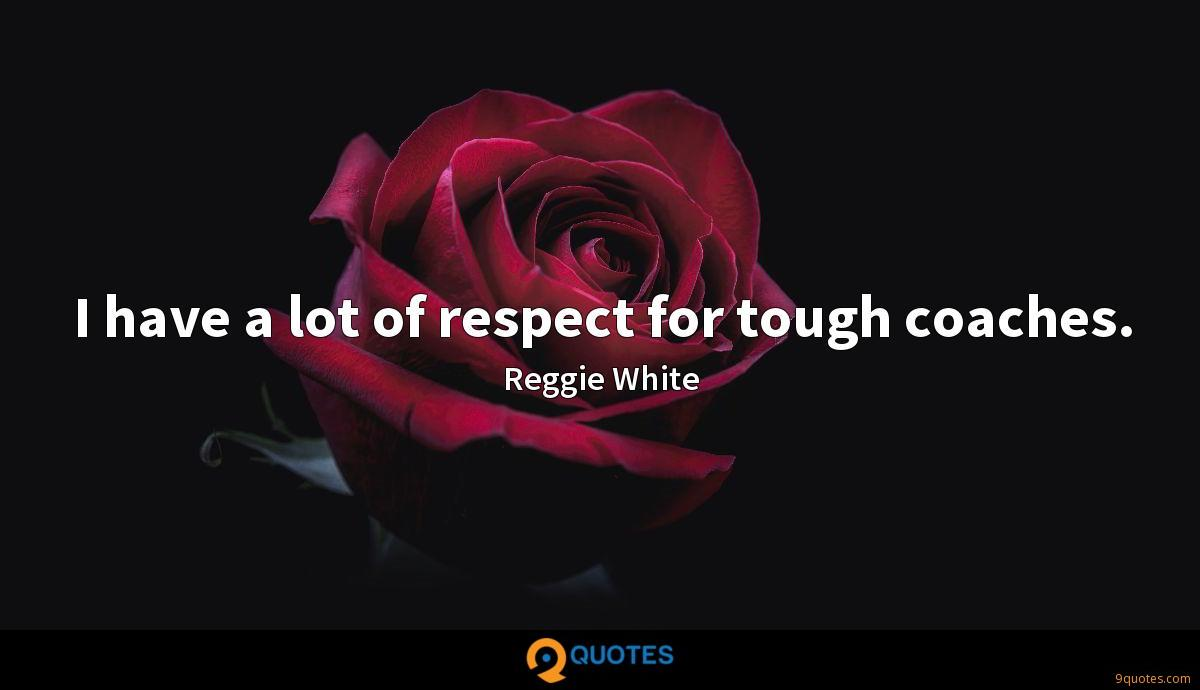I have a lot of respect for tough coaches.