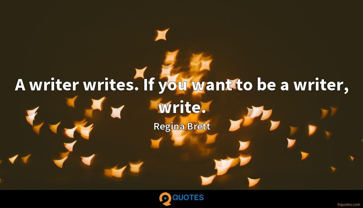 A writer writes. If you want to be a writer, write.
