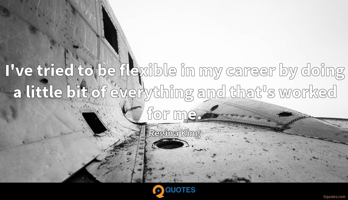 I've tried to be flexible in my career by doing a little bit of everything and that's worked for me.