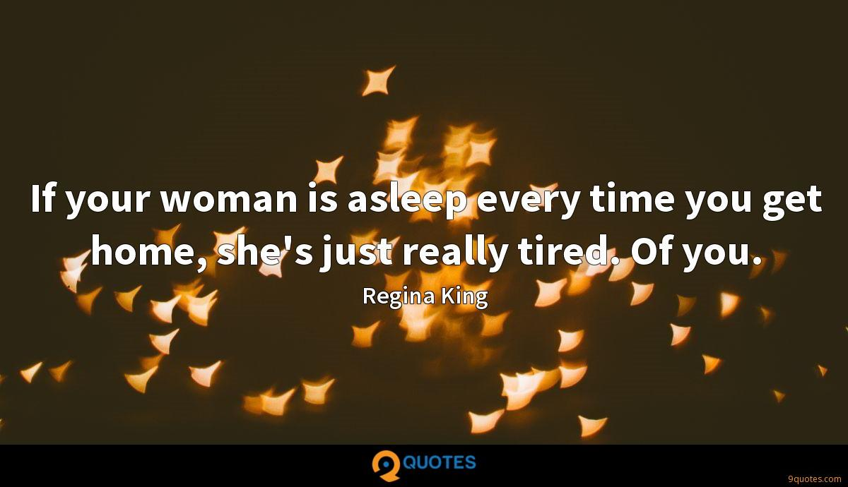 If your woman is asleep every time you get home, she's just really tired. Of you.
