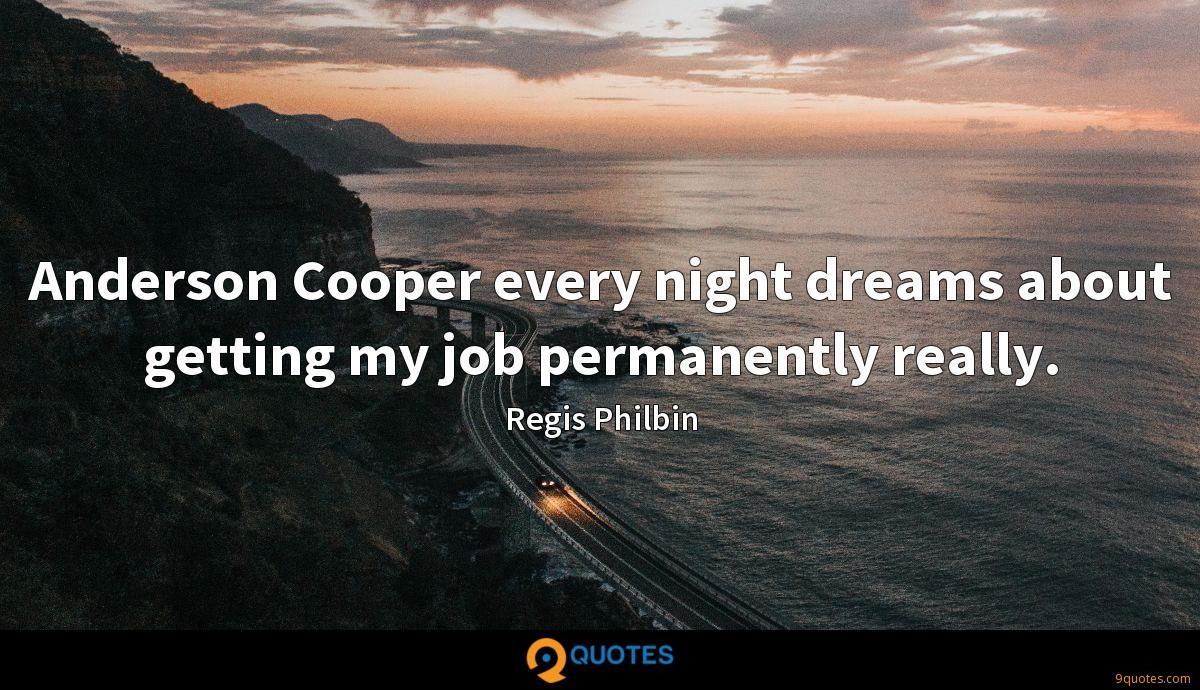 Anderson Cooper every night dreams about getting my job permanently really.