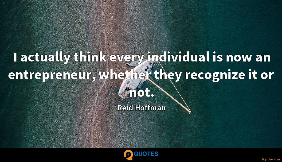 I actually think every individual is now an entrepreneur, whether they recognize it or not.