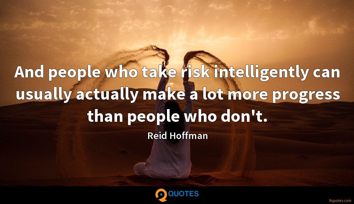 And people who take risk intelligently can usually actually make a lot more progress than people who don't.