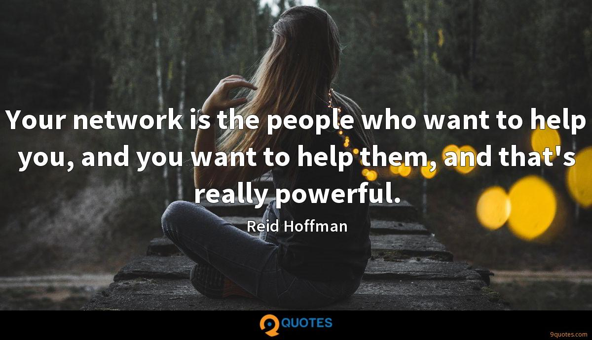 Your network is the people who want to help you, and you want to help them, and that's really powerful.