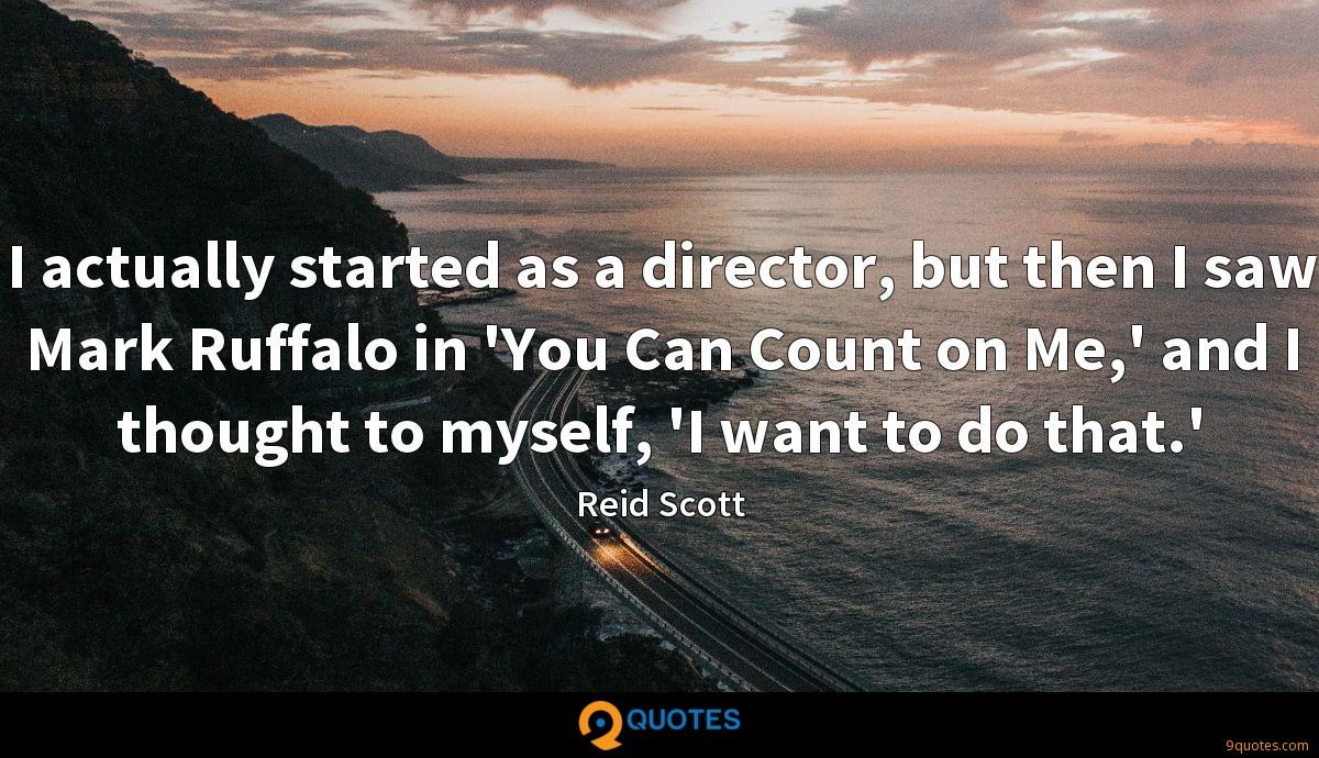 I actually started as a director, but then I saw Mark Ruffalo in 'You Can Count on Me,' and I thought to myself, 'I want to do that.'