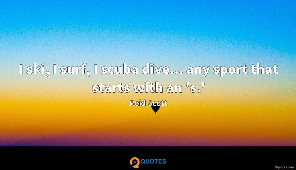 I ski, I surf, I scuba dive... any sport that starts with an 's.'