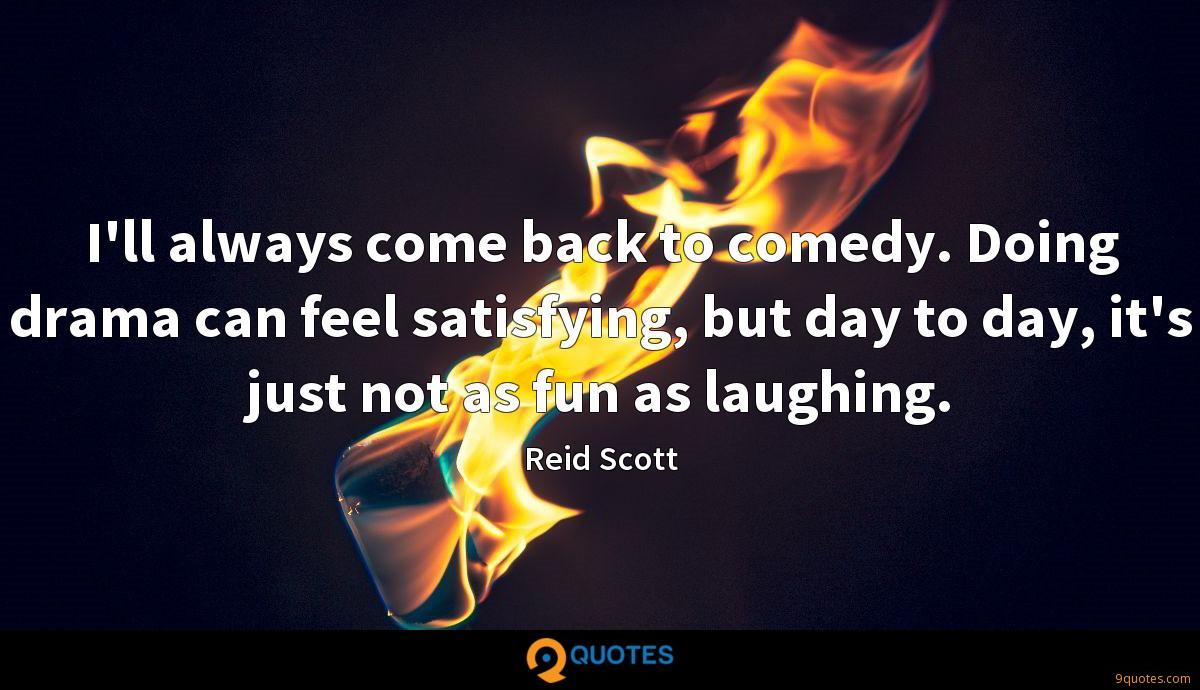 I'll always come back to comedy. Doing drama can feel satisfying, but day to day, it's just not as fun as laughing.