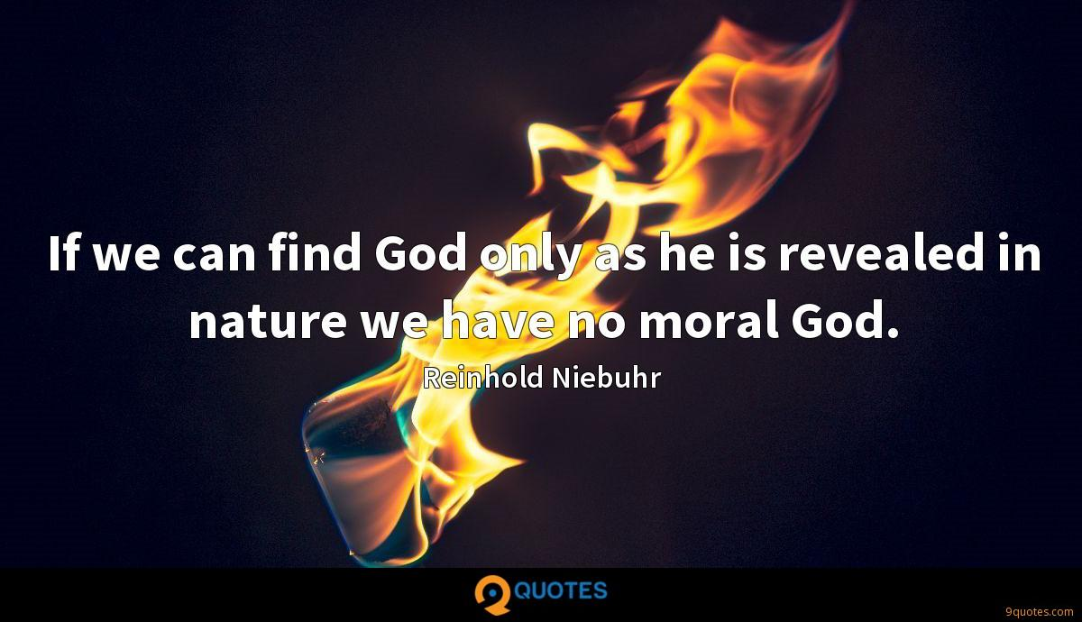 If we can find God only as he is revealed in nature we have no moral God.