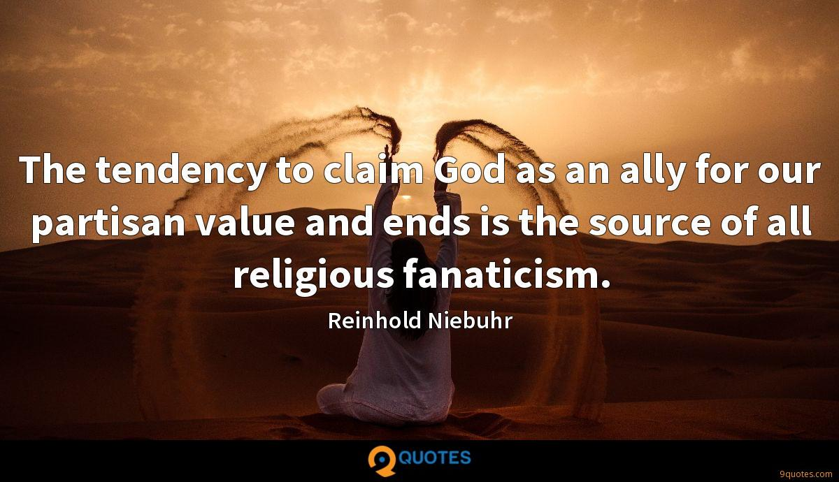 The tendency to claim God as an ally for our partisan value and ends is the source of all religious fanaticism.