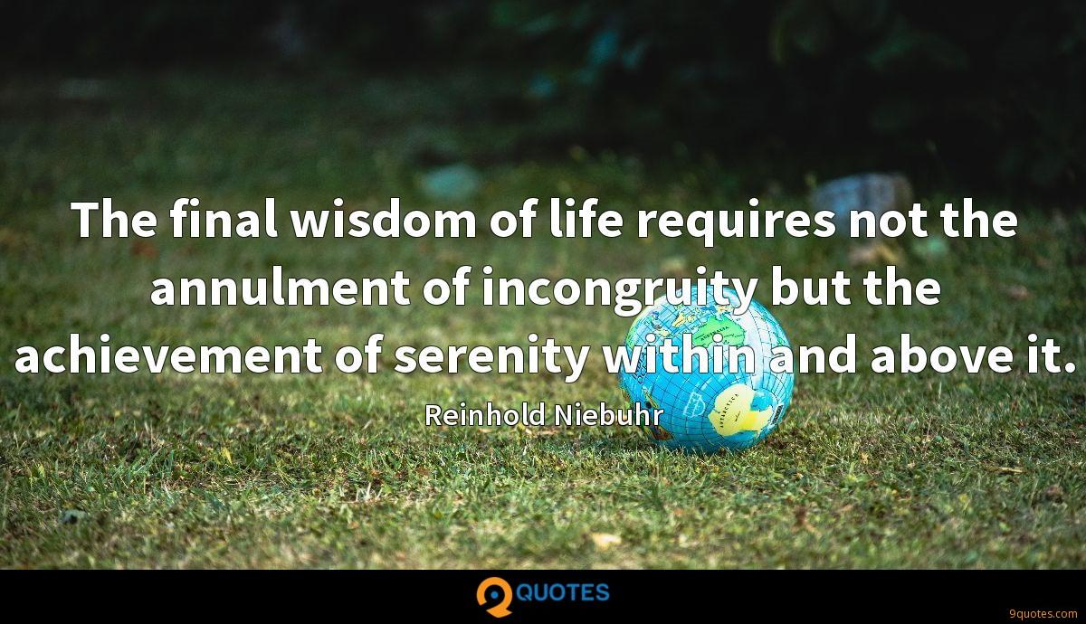The final wisdom of life requires not the annulment of incongruity but the achievement of serenity within and above it.