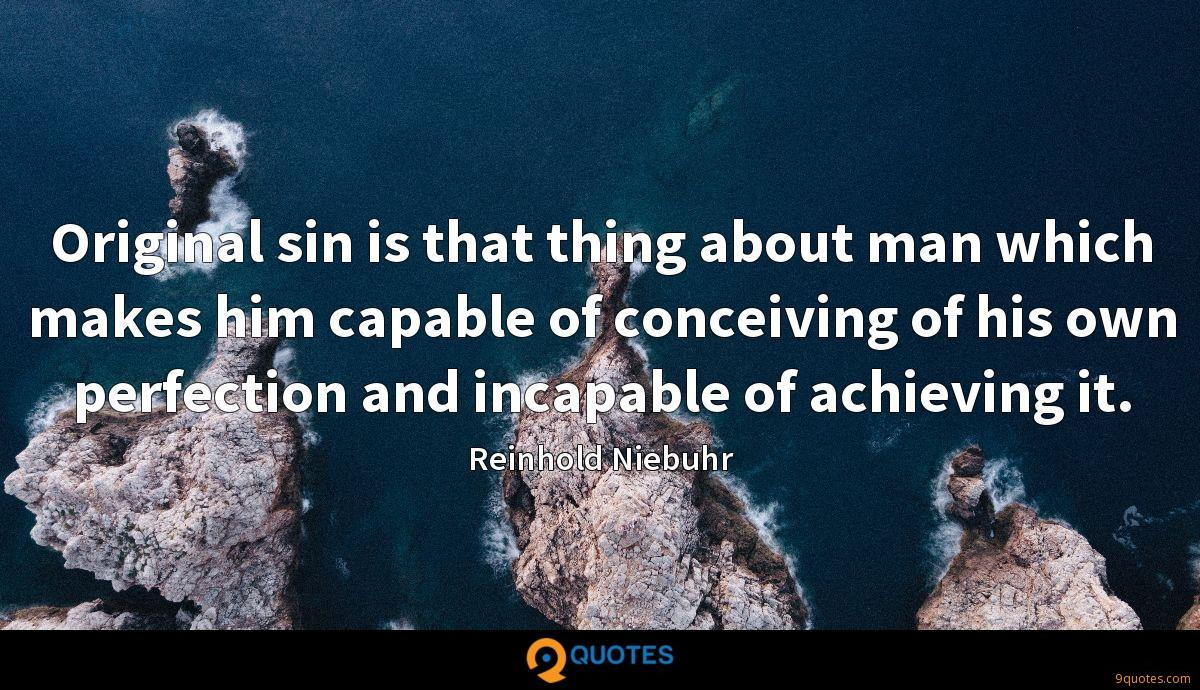 Original sin is that thing about man which makes him capable of conceiving of his own perfection and incapable of achieving it.