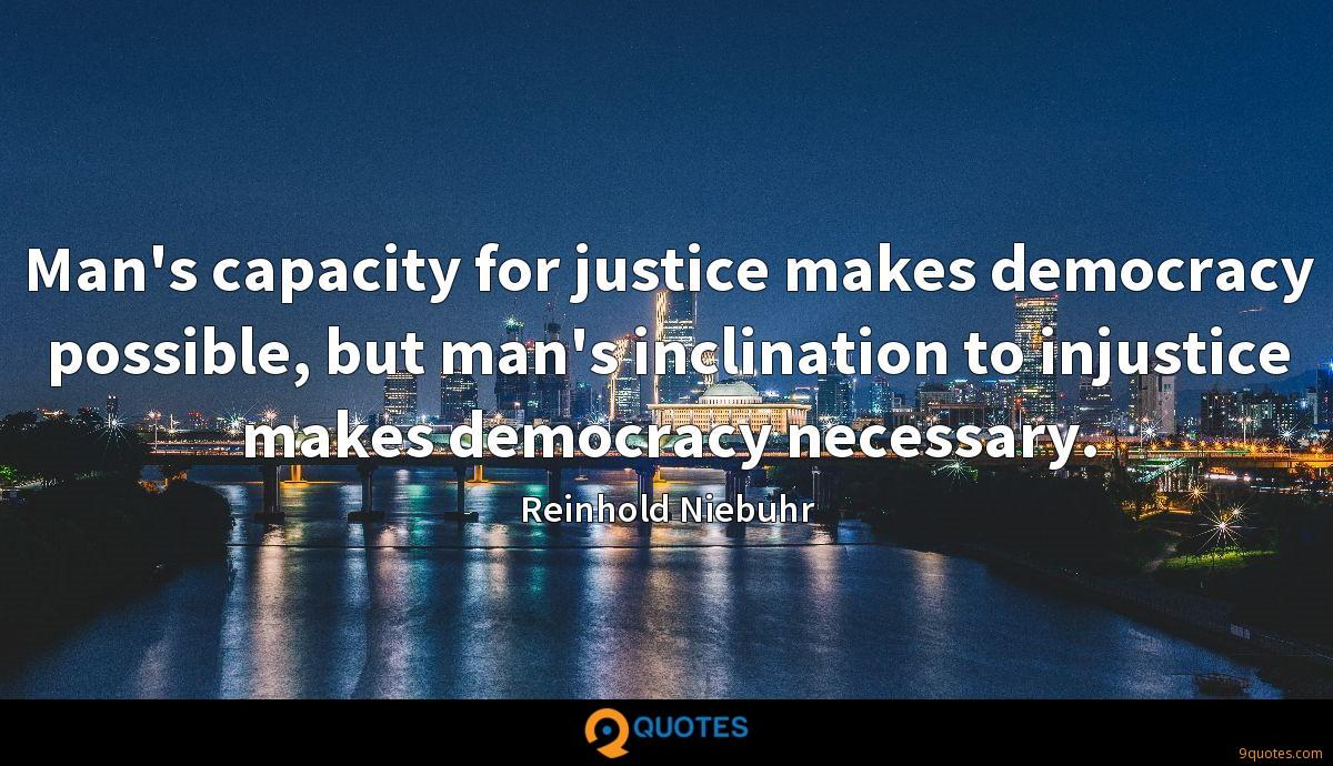 Man's capacity for justice makes democracy possible, but man's inclination to injustice makes democracy necessary.