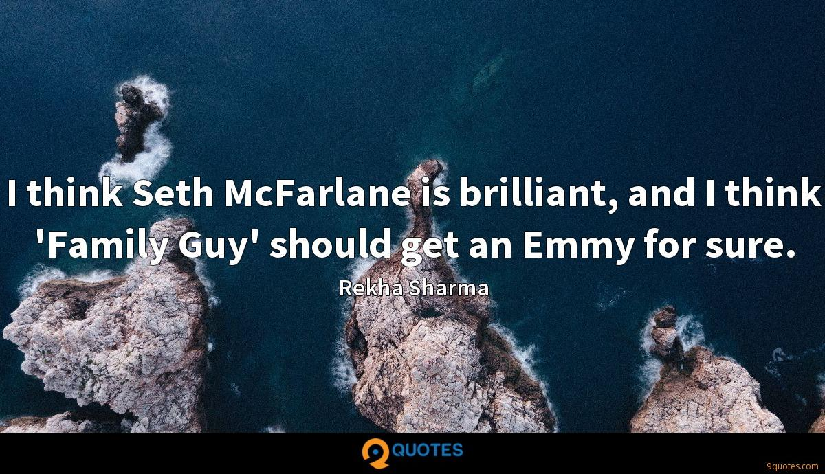 I think Seth McFarlane is brilliant, and I think 'Family Guy' should get an Emmy for sure.