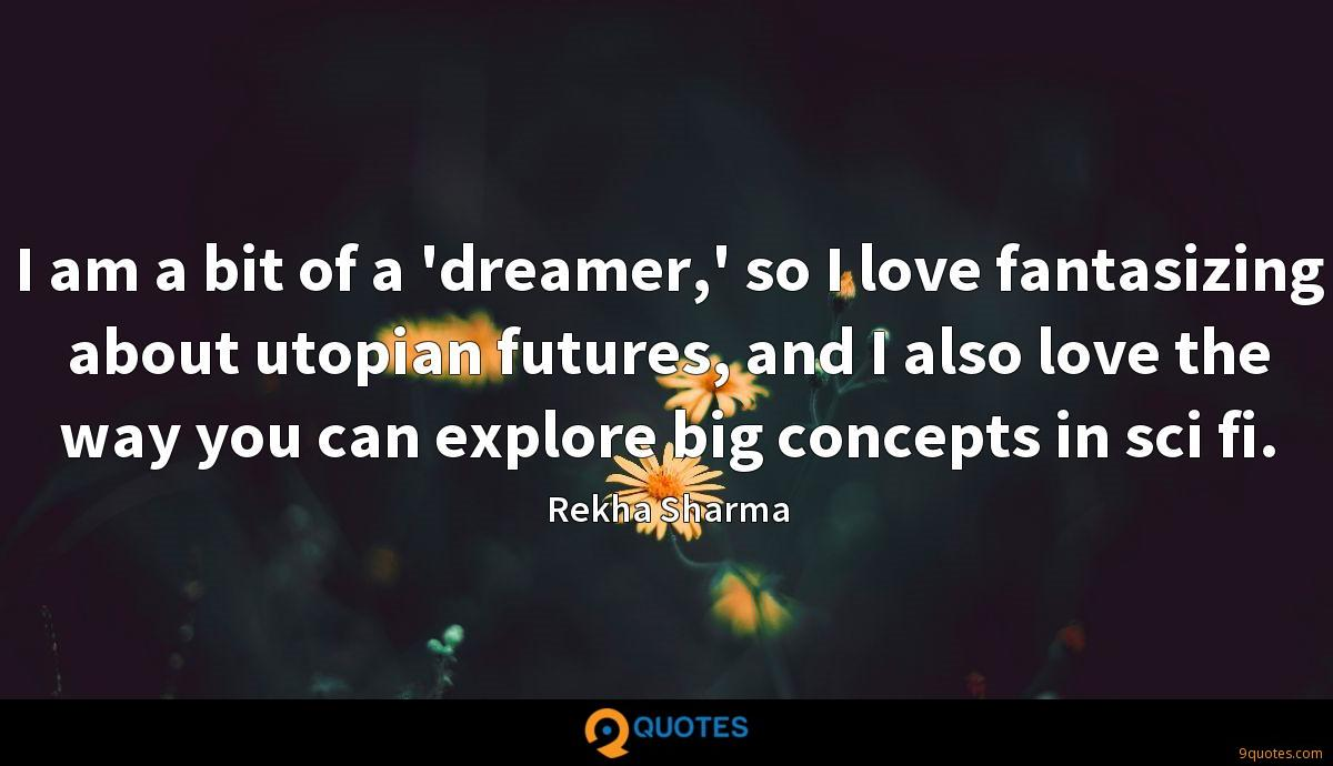 I am a bit of a 'dreamer,' so I love fantasizing about utopian futures, and I also love the way you can explore big concepts in sci fi.