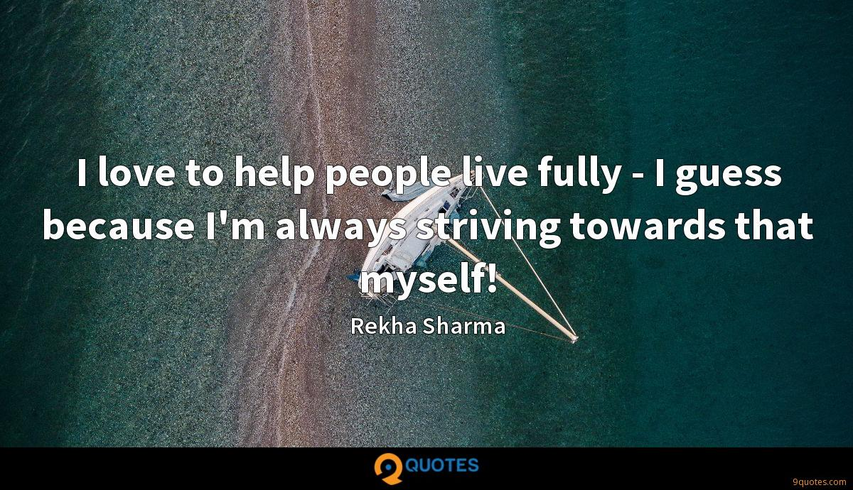 I love to help people live fully - I guess because I'm always striving towards that myself!