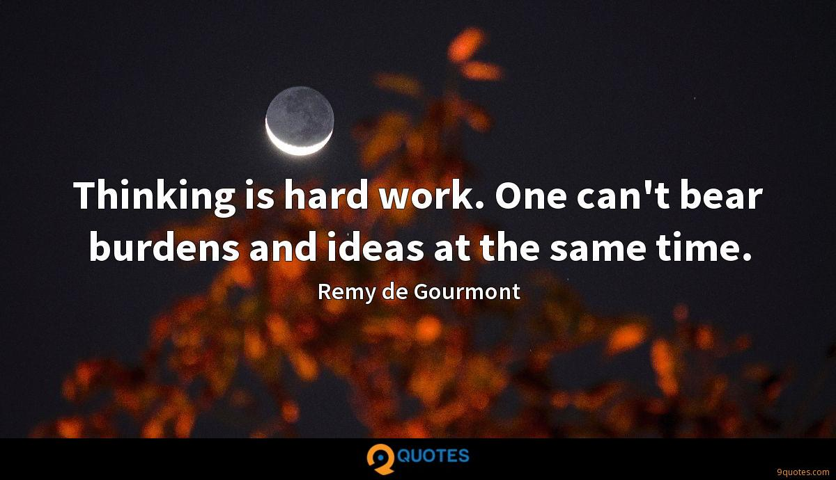 Thinking is hard work. One can't bear burdens and ideas at the same time.