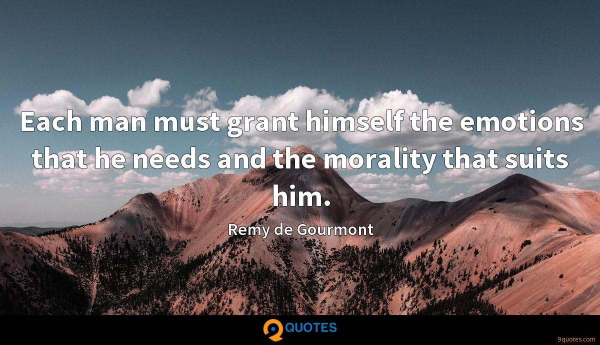 Each man must grant himself the emotions that he needs and the morality that suits him.