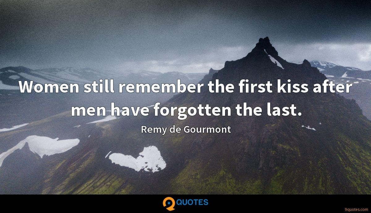 Women still remember the first kiss after men have forgotten the last.