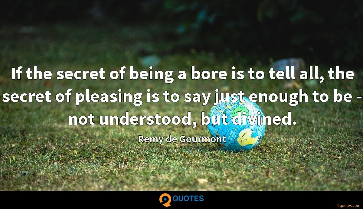 If the secret of being a bore is to tell all, the secret of pleasing is to say just enough to be - not understood, but divined.