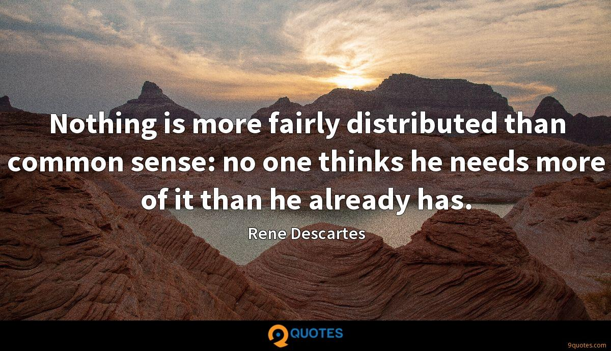 Nothing is more fairly distributed than common sense: no one thinks he needs more of it than he already has.