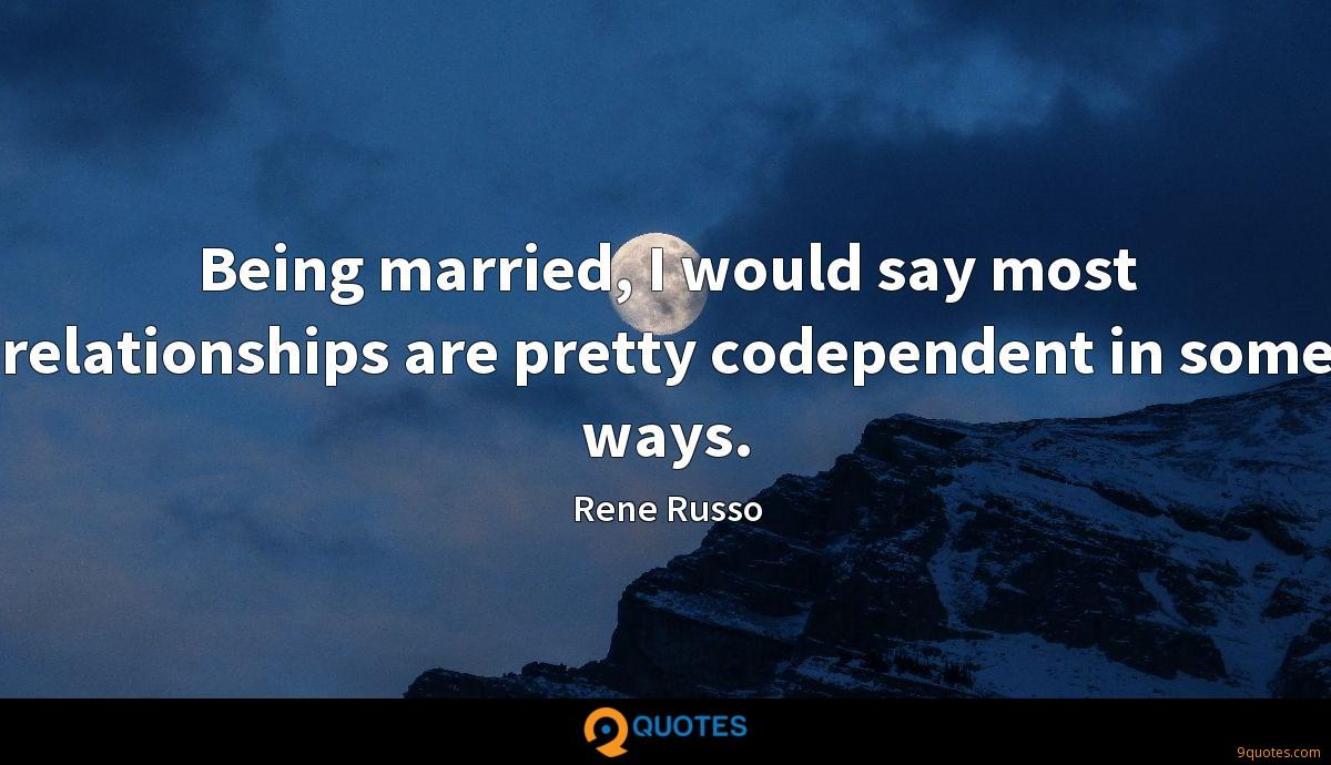 Being married, I would say most relationships are pretty codependent in some ways.