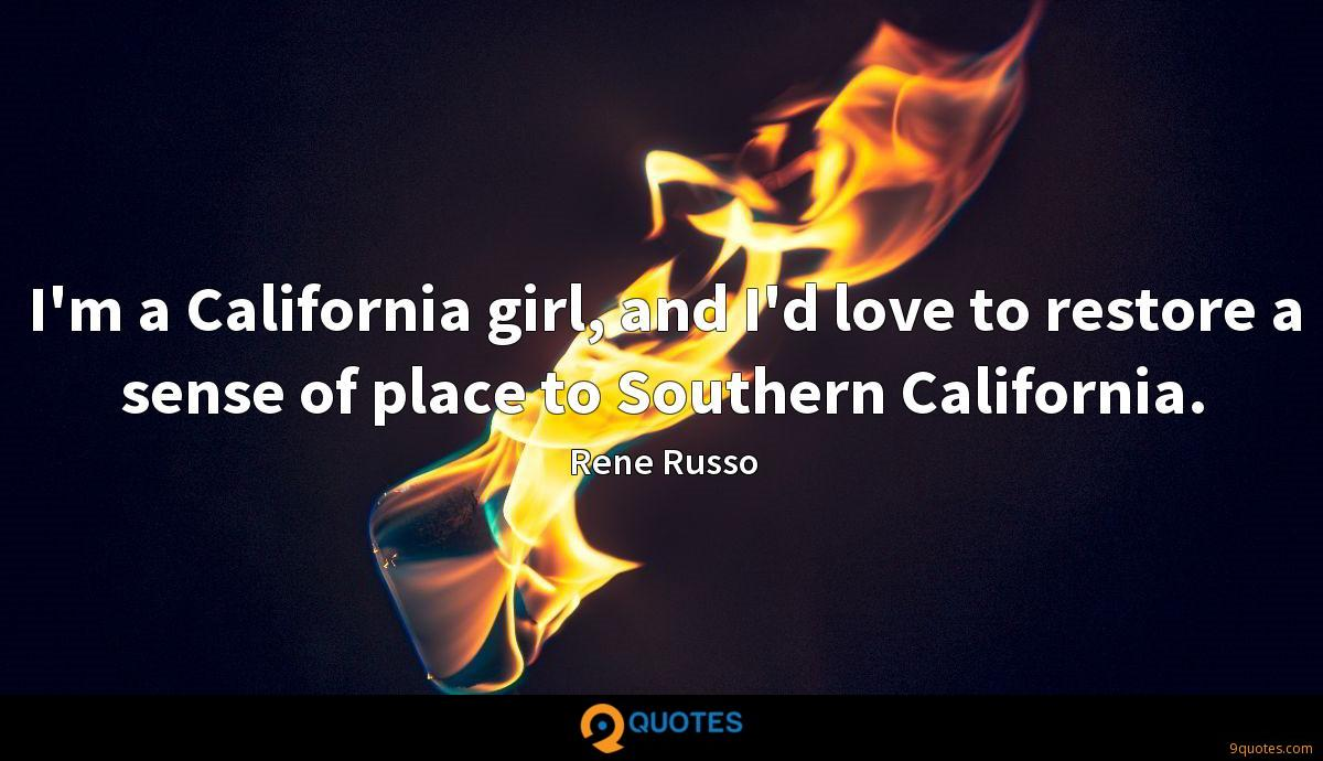 I'm a California girl, and I'd love to restore a sense of place to Southern California.