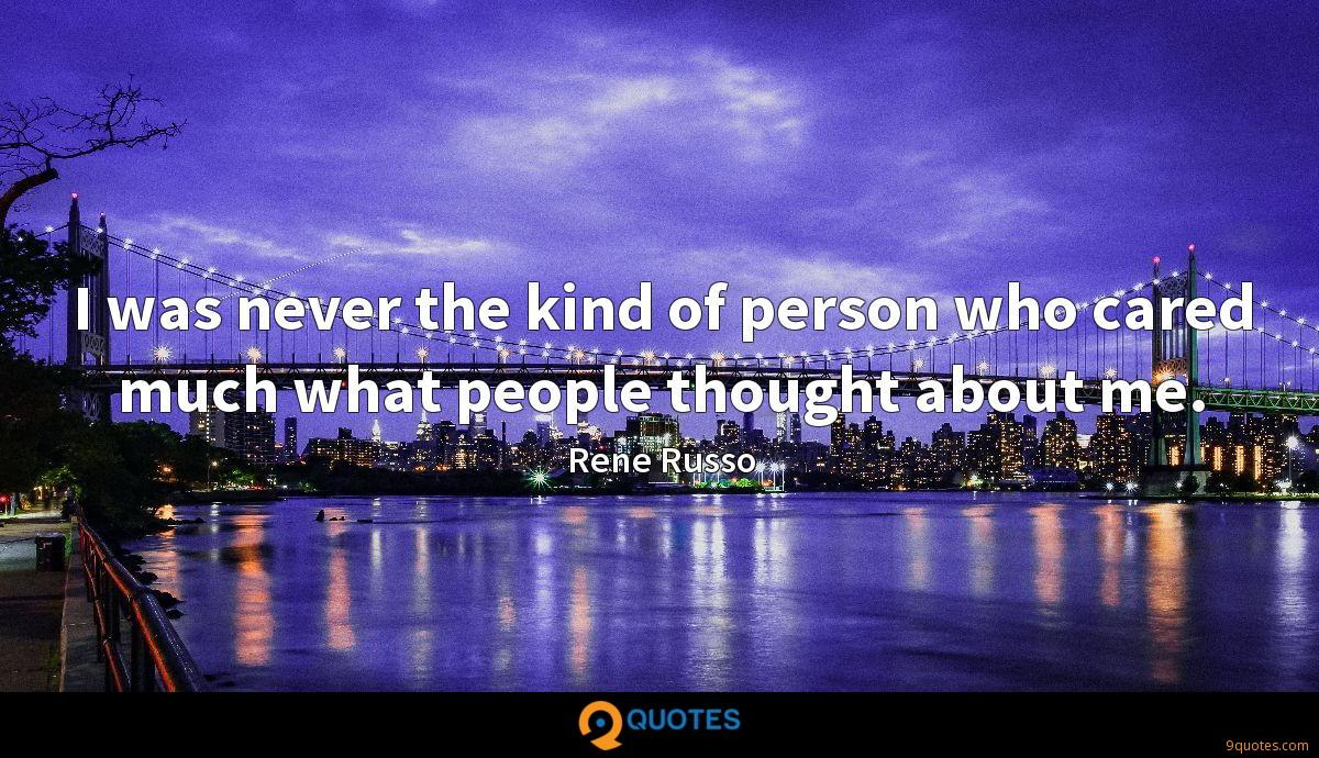 I was never the kind of person who cared much what people thought about me.