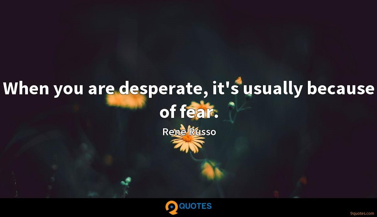 When you are desperate, it's usually because of fear.