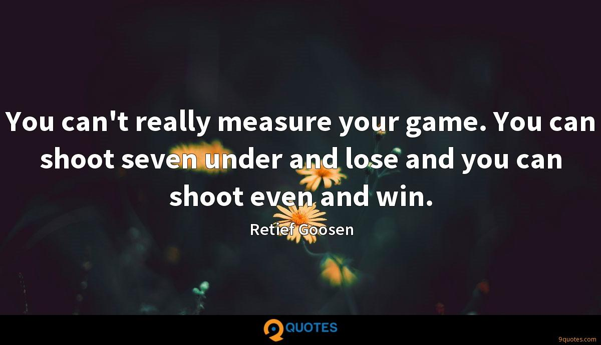 You can't really measure your game. You can shoot seven under and lose and you can shoot even and win.