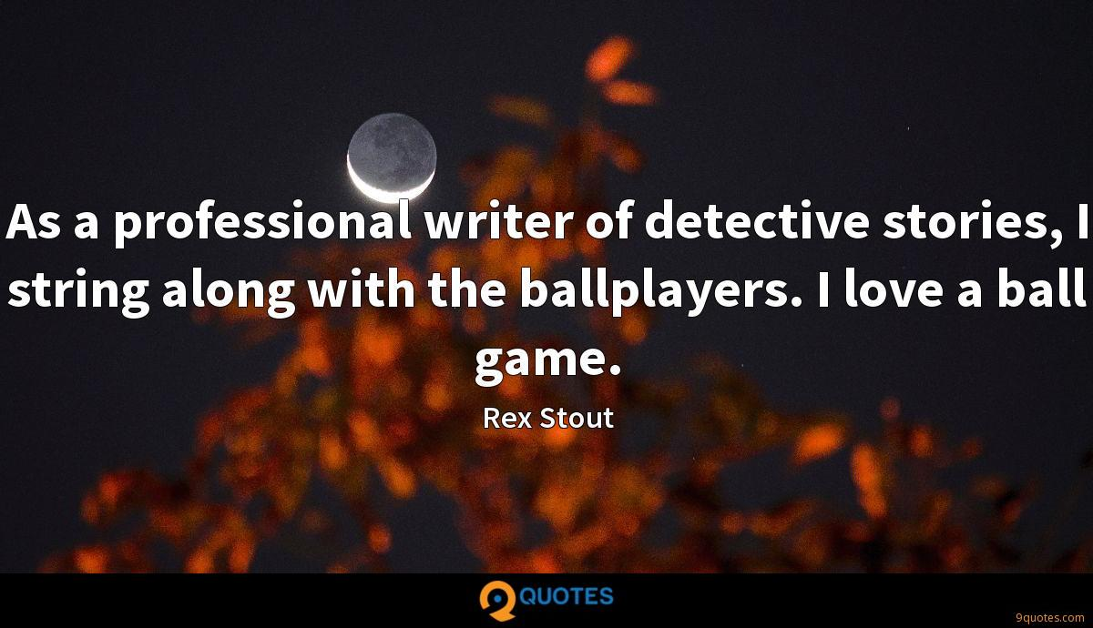 As a professional writer of detective stories, I string along with the ballplayers. I love a ball game.
