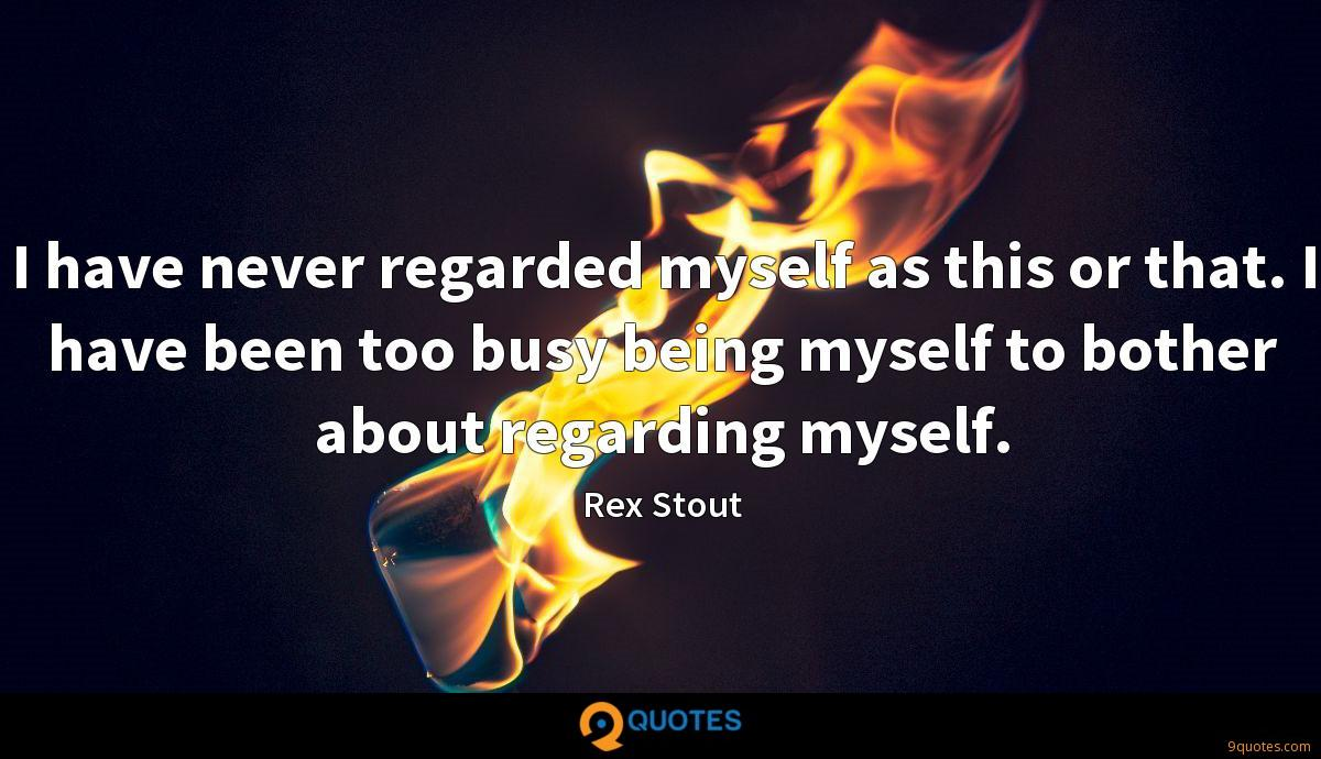 I have never regarded myself as this or that. I have been too busy being myself to bother about regarding myself.