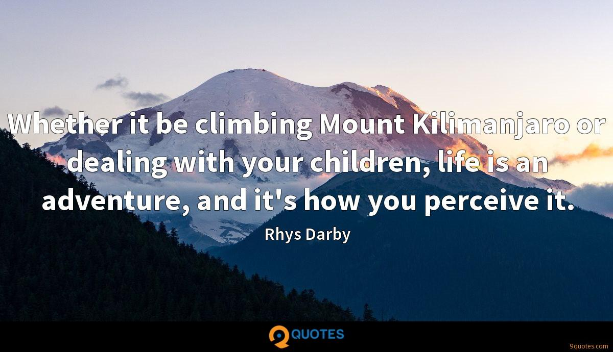 Whether it be climbing Mount Kilimanjaro or dealing with your children, life is an adventure, and it's how you perceive it.