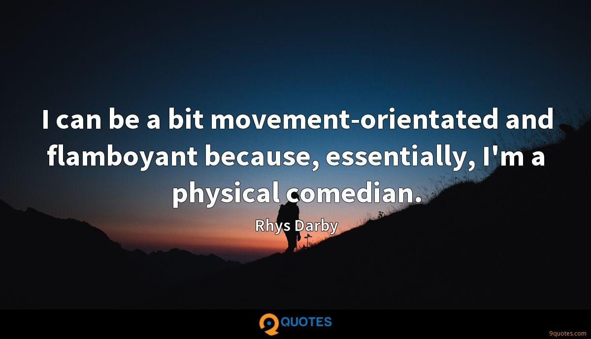 I can be a bit movement-orientated and flamboyant because, essentially, I'm a physical comedian.