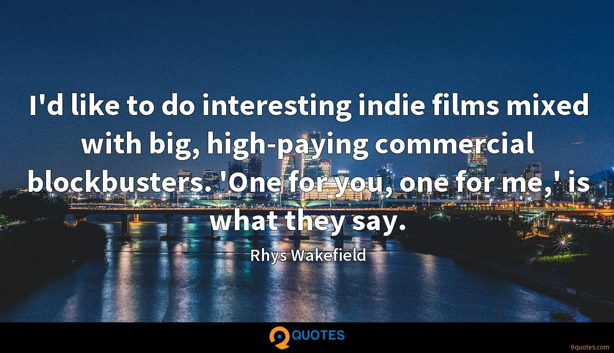 I'd like to do interesting indie films mixed with big, high-paying commercial blockbusters. 'One for you, one for me,' is what they say.