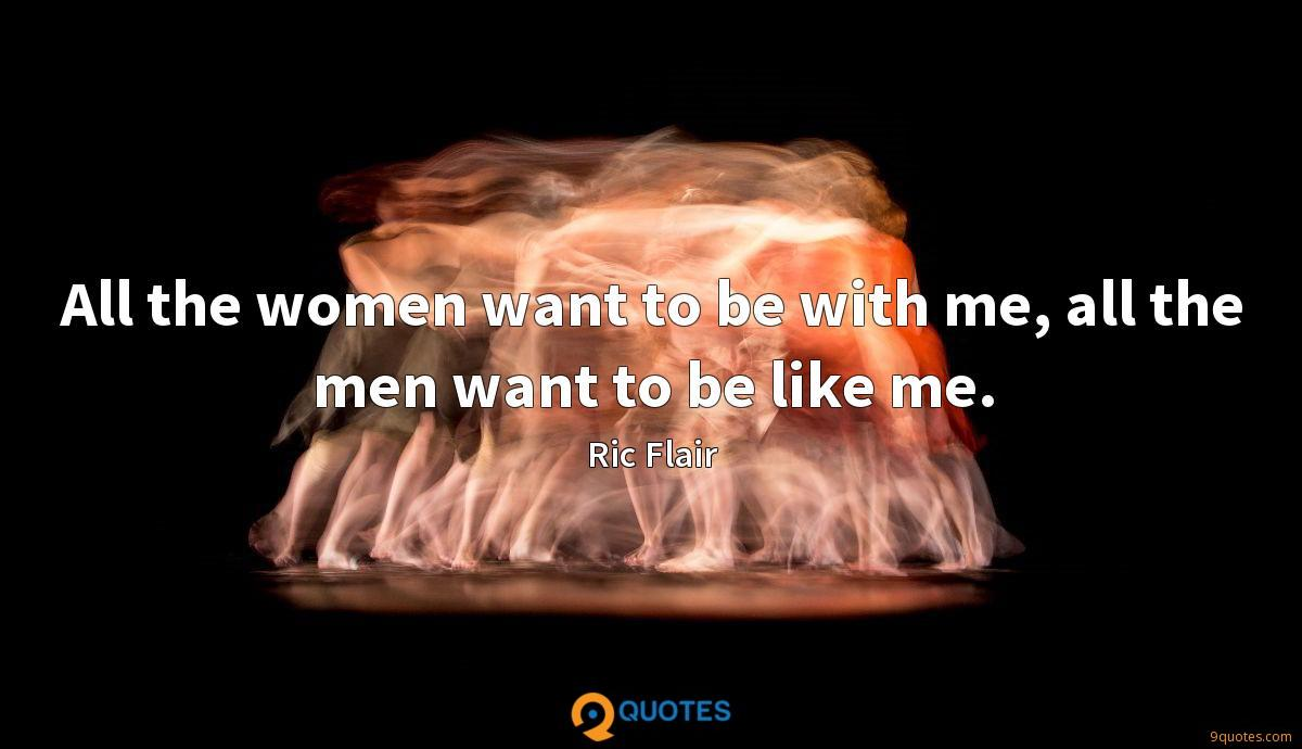 All the women want to be with me, all the men want to be like me.