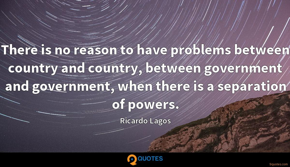 There is no reason to have problems between country and country, between government and government, when there is a separation of powers.