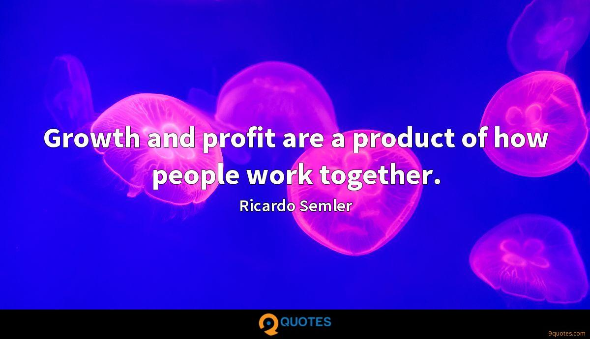 Growth and profit are a product of how people work together.