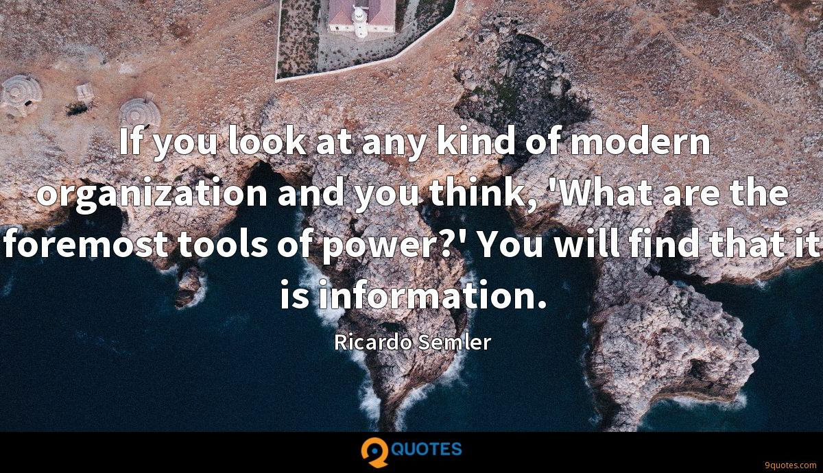 If you look at any kind of modern organization and you think, 'What are the foremost tools of power?' You will find that it is information.