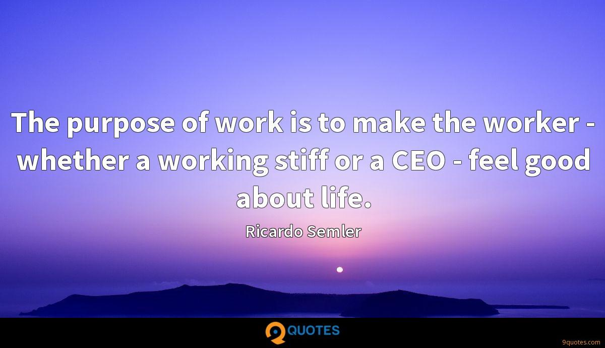 The purpose of work is to make the worker - whether a working stiff or a CEO - feel good about life.