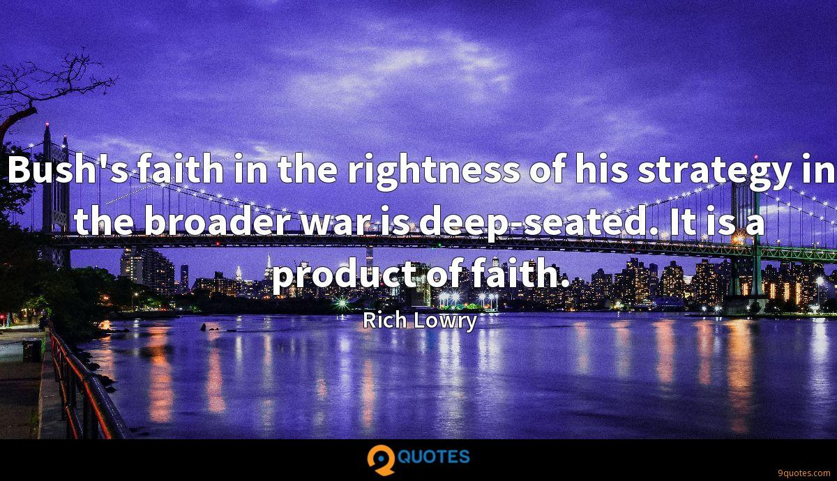 Bush's faith in the rightness of his strategy in the broader war is deep-seated. It is a product of faith.