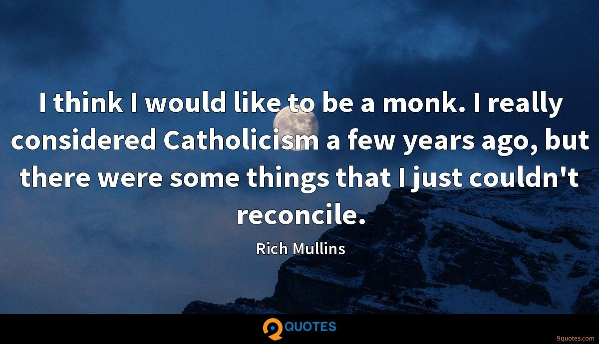 I think I would like to be a monk. I really considered Catholicism a few years ago, but there were some things that I just couldn't reconcile.