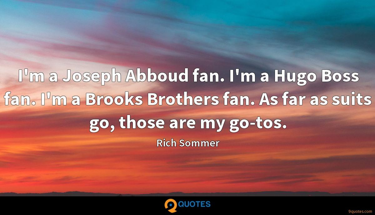 I'm a Joseph Abboud fan. I'm a Hugo Boss fan. I'm a Brooks Brothers fan. As far as suits go, those are my go-tos.
