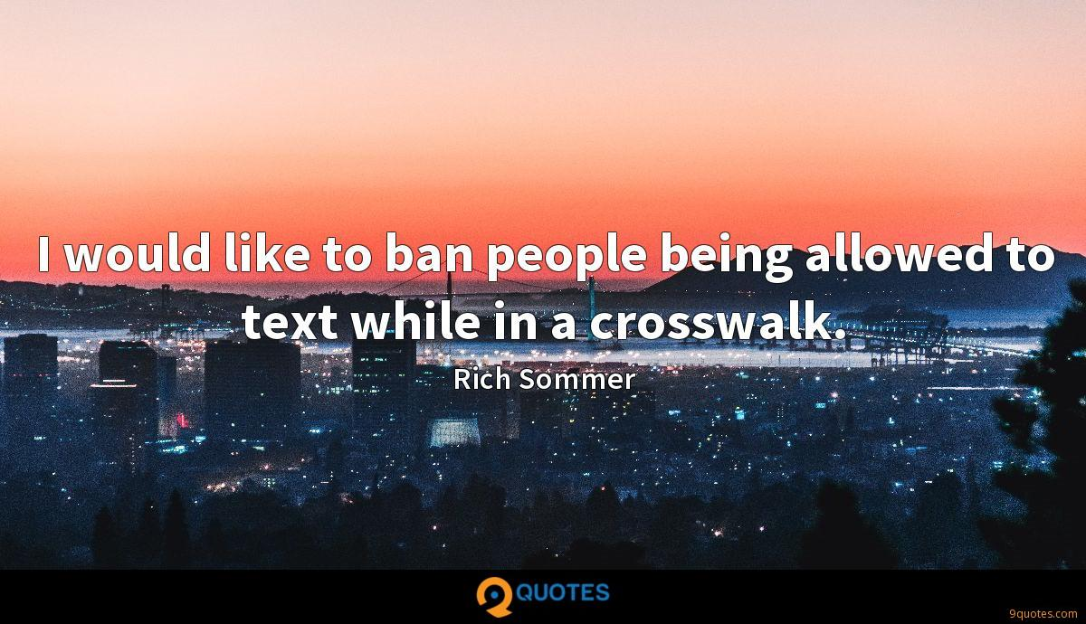 I would like to ban people being allowed to text while in a crosswalk.